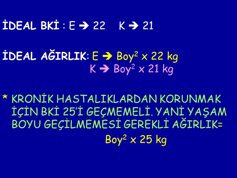 İDEAL BKİ : E  22 K  21 İDEAL AĞIRLIK: E  Boy 2 x 22 kg K  Boy 2 x 21 kg * KRONİK HASTALIKLARDAN KORUNMAK İÇİN BKİ 25'İ GEÇMEMELİ.