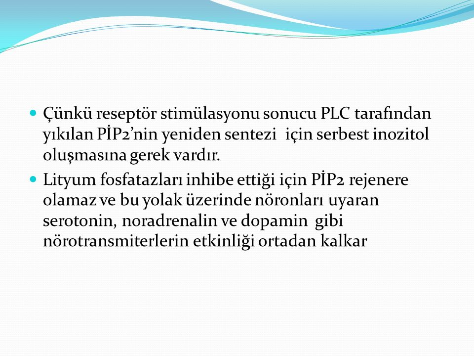 Çünkü reseptör stimülasyonu sonucu PLC tarafından yıkılan PİP2'nin yeniden sentezi için serbest inozitol oluşmasına gerek vardır. Lityum fosfatazları