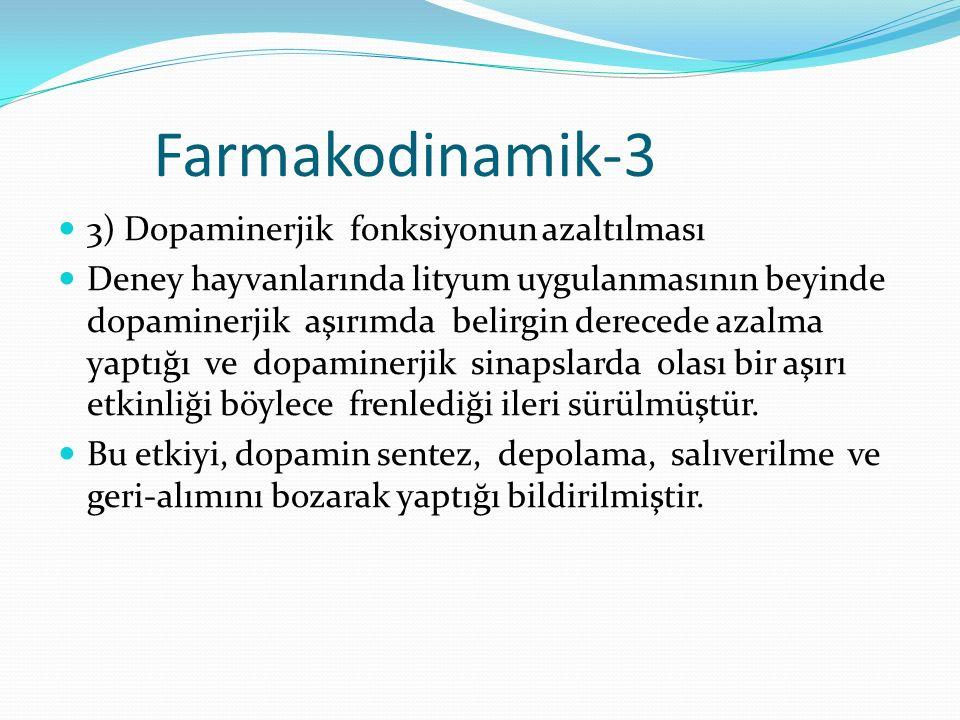 Farmakodinamik-3 3) Dopaminerjik fonksiyonun azaltılması Deney hayvanlarında lityum uygulanmasının beyinde dopaminerjik aşırımda belirgin derecede azalma yaptığı ve dopaminerjik sinapslarda olası bir aşırı etkinliği böylece frenlediği ileri sürülmüştür.