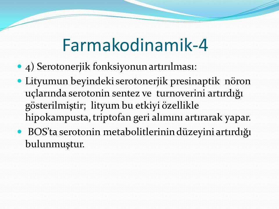 Farmakodinamik-4 4) Serotonerjik fonksiyonun artırılması: Lityumun beyindeki serotonerjik presinaptik nöron uçlarında serotonin sentez ve turnoverini artırdığı gösterilmiştir; lityum bu etkiyi özellikle hipokampusta, triptofan geri alımını artırarak yapar.