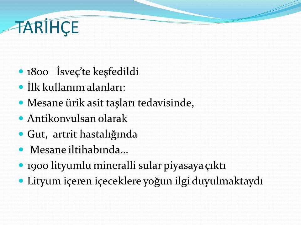 TARİHÇE 1800 İsveç'te keşfedildi İlk kullanım alanları: Mesane ürik asit taşları tedavisinde, Antikonvulsan olarak Gut, artrit hastalığında Mesane iltihabında… 1900 lityumlu mineralli sular piyasaya çıktı Lityum içeren içeceklere yoğun ilgi duyulmaktaydı
