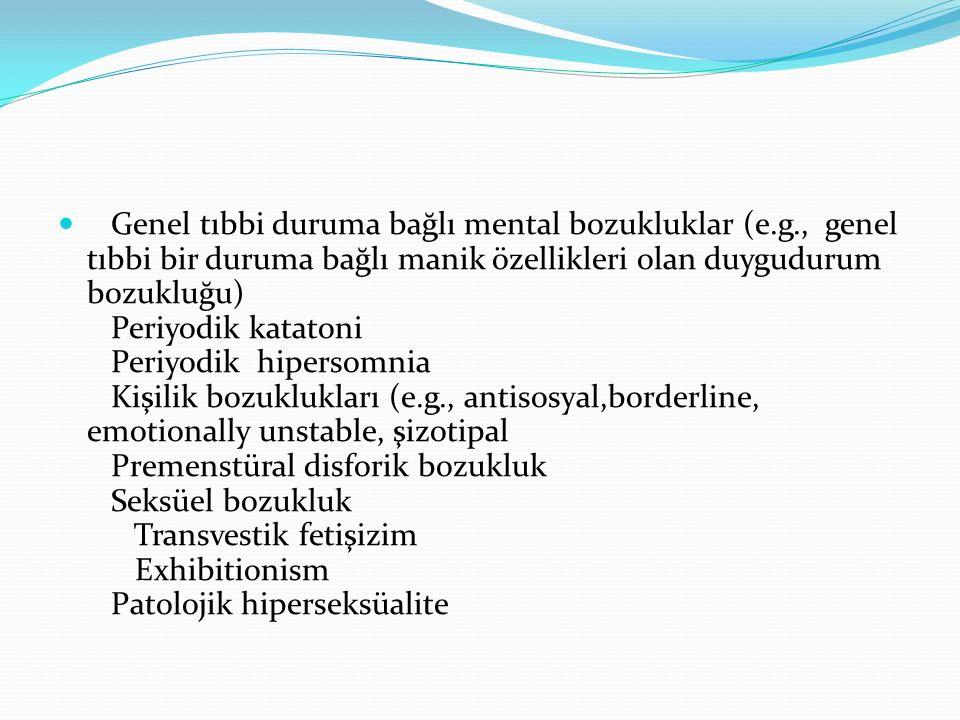 Genel tıbbi duruma bağlı mental bozukluklar (e.g., genel tıbbi bir duruma bağlı manik özellikleri olan duygudurum bozukluğu) Periyodik katatoni Periyodik hipersomnia Kişilik bozuklukları (e.g., antisosyal,borderline, emotionally unstable, şizotipal Premenstüral disforik bozukluk Seksüel bozukluk Transvestik fetişizim Exhibitionism Patolojik hiperseksüalite