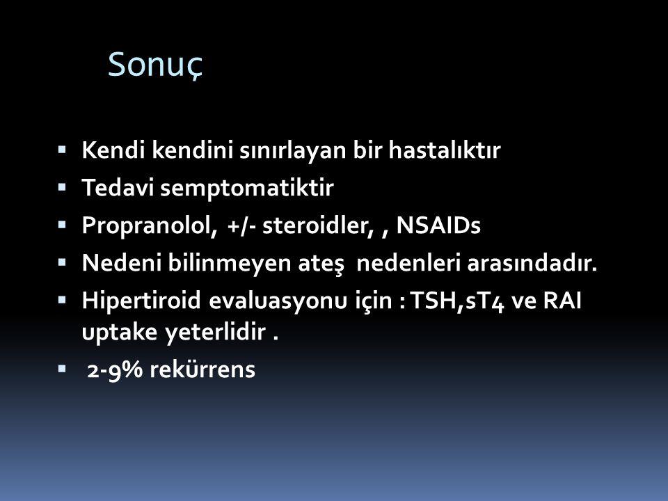 Sonuç  Kendi kendini sınırlayan bir hastalıktır  Tedavi semptomatiktir  Propranolol, +/- steroidler,, NSAIDs  Nedeni bilinmeyen ateş nedenleri ara