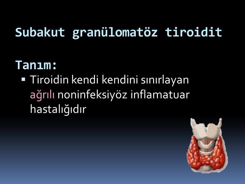 Subakut granülomatöz tiroidit Tanım:  Tiroidin kendi kendini sınırlayan ağrılı noninfeksiyöz inflamatuar hastalığıdır