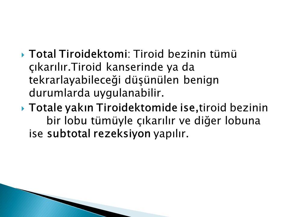  Total Tiroidektomi: Tiroid bezinin tümü çıkarılır.Tiroid kanserinde ya da tekrarlayabileceği düşünülen benign durumlarda uygulanabilir.