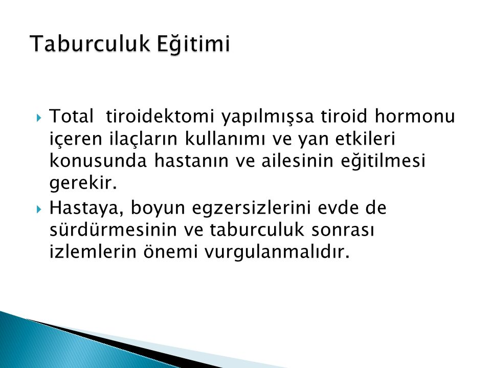  Total tiroidektomi yapılmışsa tiroid hormonu içeren ilaçların kullanımı ve yan etkileri konusunda hastanın ve ailesinin eğitilmesi gerekir.  Hastay