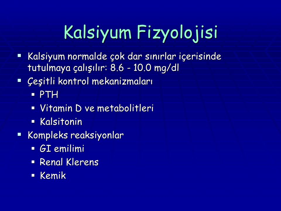 Kalsiyum Fizyolojisi  Kalsiyum normalde çok dar sınırlar içerisinde tutulmaya çalışılır: 8.6 - 10.0 mg/dl  Çeşitli kontrol mekanizmaları  PTH  Vit