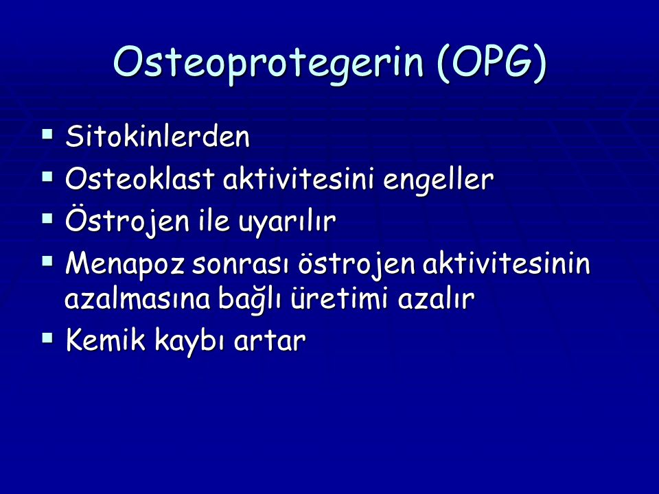 Osteoprotegerin (OPG)  Sitokinlerden  Osteoklast aktivitesini engeller  Östrojen ile uyarılır  Menapoz sonrası östrojen aktivitesinin azalmasına bağlı üretimi azalır  Kemik kaybı artar