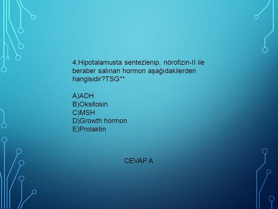 4.Hipotalamusta sentezlenip, nörofizin-II ile beraber salınan hormon aşağıdakilerden hangisidir?TSG** A)ADH B)Oksitosin C)MSH D)Growth hormon E)Prolak