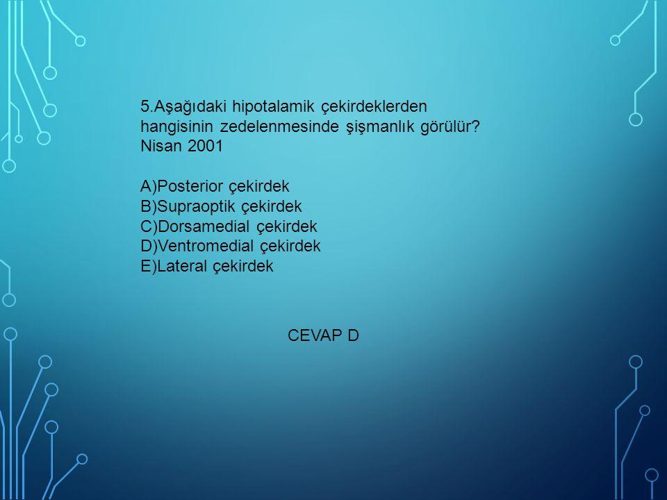 5.Aşağıdaki hipotalamik çekirdeklerden hangisinin zedelenmesinde şişmanlık görülür? Nisan 2001 A)Posterior çekirdek B)Supraoptik çekirdek C)Dorsamedia