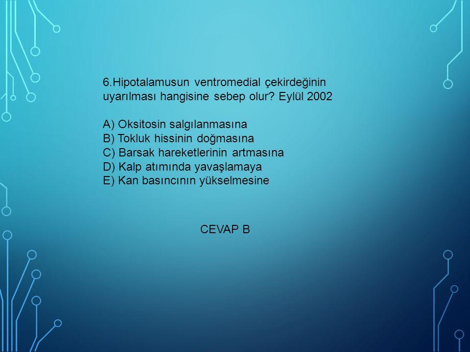6.Hipotalamusun ventromedial çekirdeğinin uyarılması hangisine sebep olur? Eylül 2002 A) Oksitosin salgılanmasına B) Tokluk hissinin doğmasına C) Bars