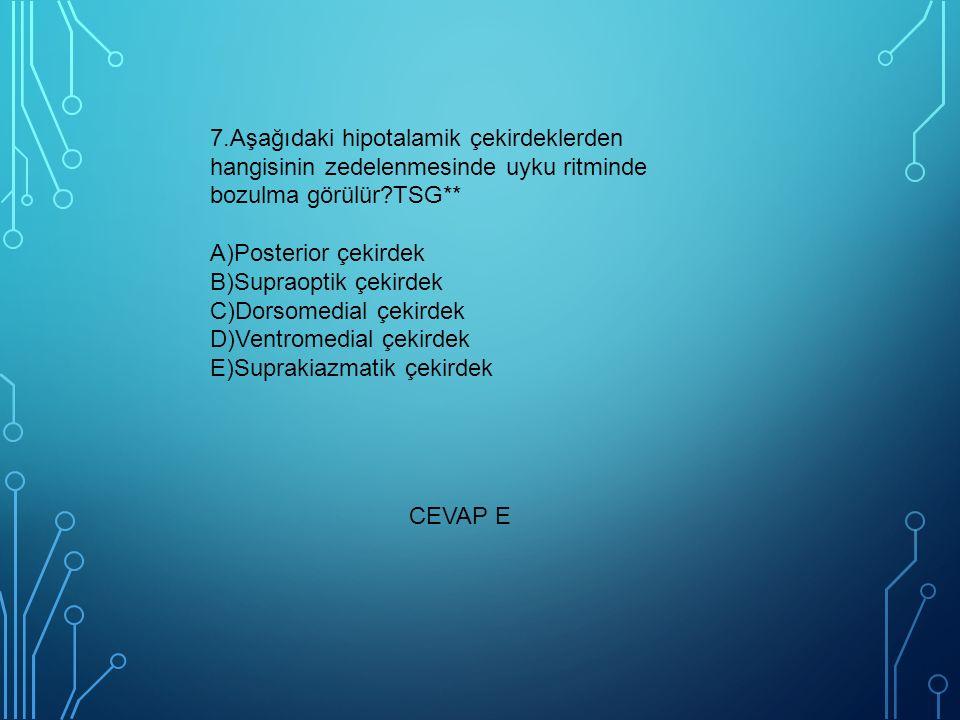 7.Aşağıdaki hipotalamik çekirdeklerden hangisinin zedelenmesinde uyku ritminde bozulma görülür?TSG** A)Posterior çekirdek B)Supraoptik çekirdek C)Dors