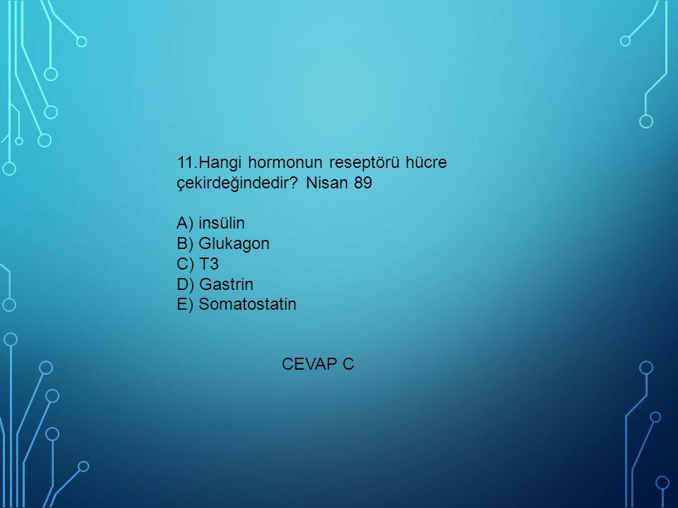 11.Hangi hormonun reseptörü hücre çekirdeğindedir? Nisan 89 A) insülin B) Glukagon C) T3 D) Gastrin E) Somatostatin CEVAP C
