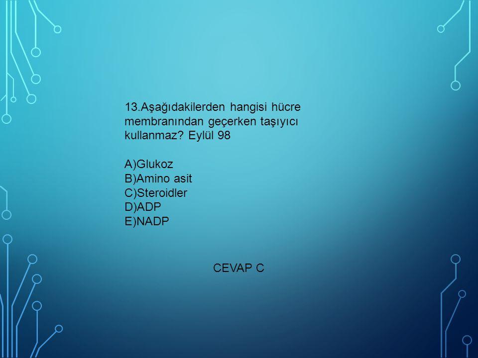 13.Aşağıdakilerden hangisi hücre membranından geçerken taşıyıcı kullanmaz? Eylül 98 A)Glukoz B)Amino asit C)Steroidler D)ADP E)NADP CEVAP C