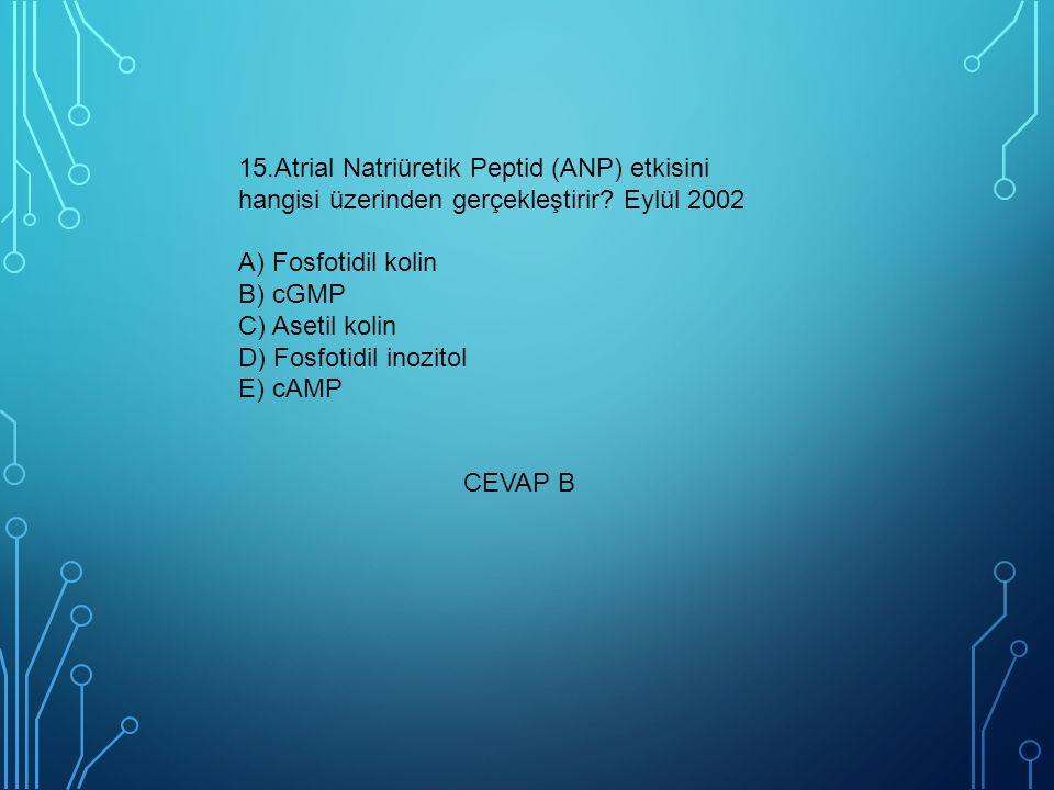 15.Atrial Natriüretik Peptid (ANP) etkisini hangisi üzerinden gerçekleştirir? Eylül 2002 A) Fosfotidil kolin B) cGMP C) Asetil kolin D) Fosfotidil ino