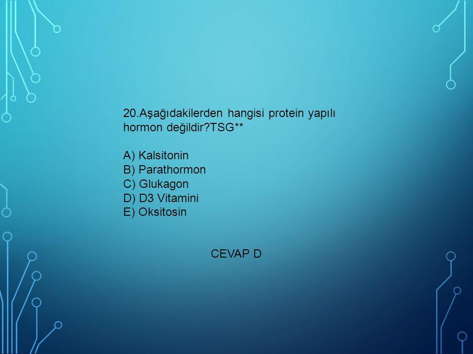 20.Aşağıdakilerden hangisi protein yapılı hormon değildir?TSG** A) Kalsitonin B) Parathormon C) Glukagon D) D3 Vitamini E) Oksitosin CEVAP D