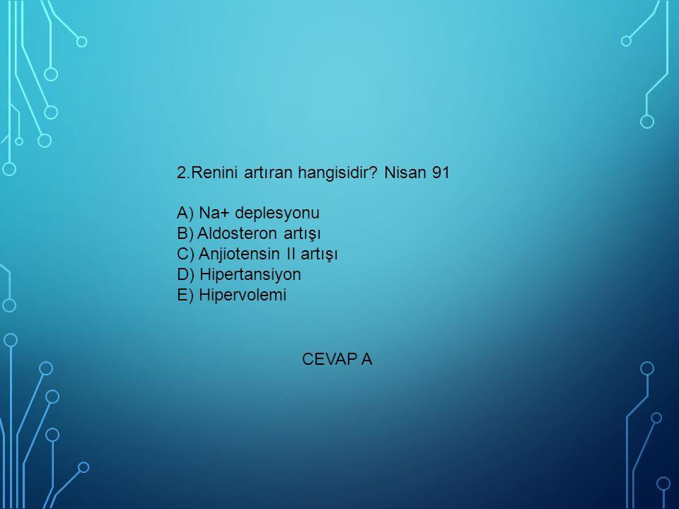 2.Renini artıran hangisidir? Nisan 91 A) Na+ deplesyonu B) Aldosteron artışı C) Anjiotensin II artışı D) Hipertansiyon E) Hipervolemi CEVAP A