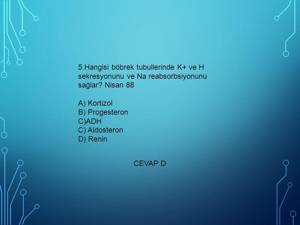 5.Hangisi böbrek tubullerinde K+ ve H sekresyonunu ve Na reabsorbsiyonunu sağlar? Nisan 88 A) Kortizol B) Progesteron C)ADH C) Aldosteron D) Renin CEV