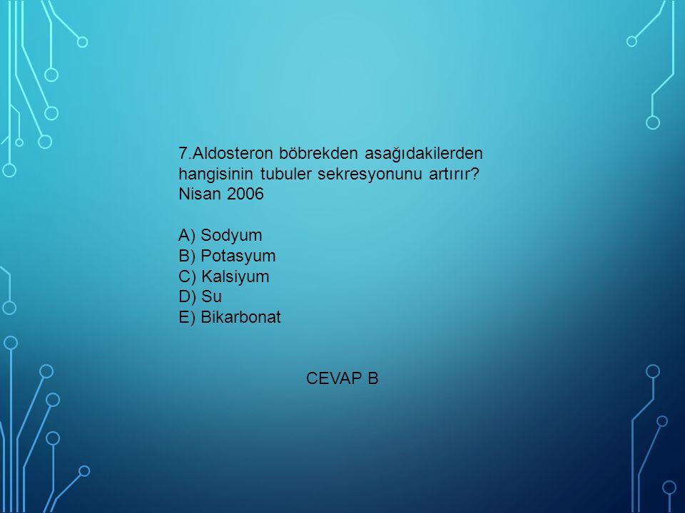 7.Aldosteron böbrekden asağıdakilerden hangisinin tubuler sekresyonunu artırır? Nisan 2006 A) Sodyum B) Potasyum C) Kalsiyum D) Su E) Bikarbonat CEVAP