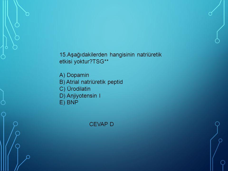 15.Aşağıdakilerden hangisinin natriüretik etkisi yoktur?TSG** A) Dopamin B) Atrial natriüretik peptid C) Ürodilatin D) Anjiyotensin I E) BNP CEVAP D