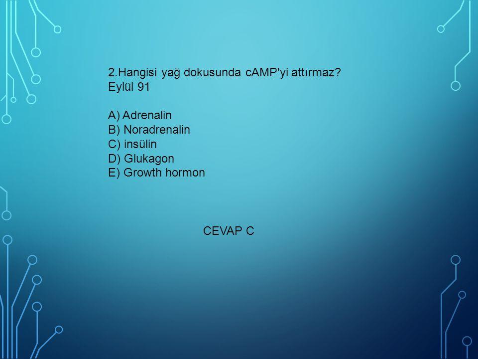 2.Hangisi yağ dokusunda cAMP'yi attırmaz? Eylül 91 A) Adrenalin B) Noradrenalin C) insülin D) Glukagon E) Growth hormon CEVAP C