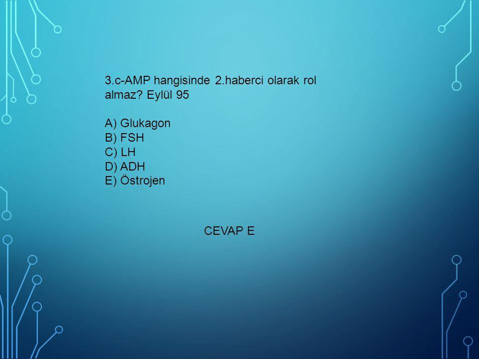 3.c-AMP hangisinde 2.haberci olarak rol almaz? Eylül 95 A) Glukagon B) FSH C) LH D) ADH E) Östrojen CEVAP E