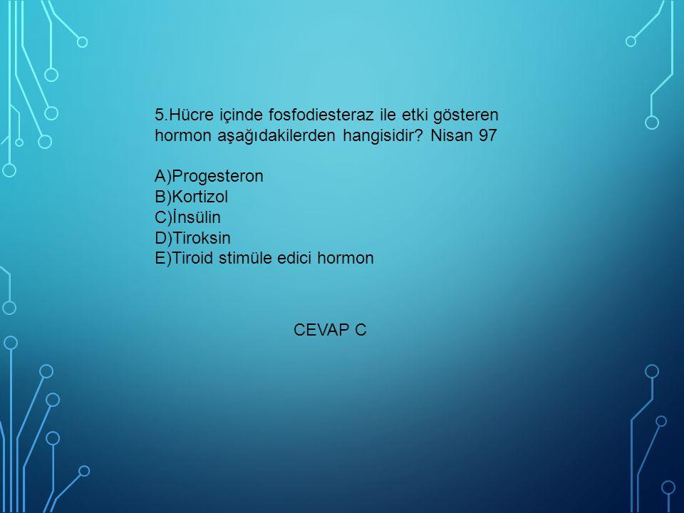 5.Hücre içinde fosfodiesteraz ile etki gösteren hormon aşağıdakilerden hangisidir? Nisan 97 A)Progesteron B)Kortizol C)İnsülin D)Tiroksin E)Tiroid sti