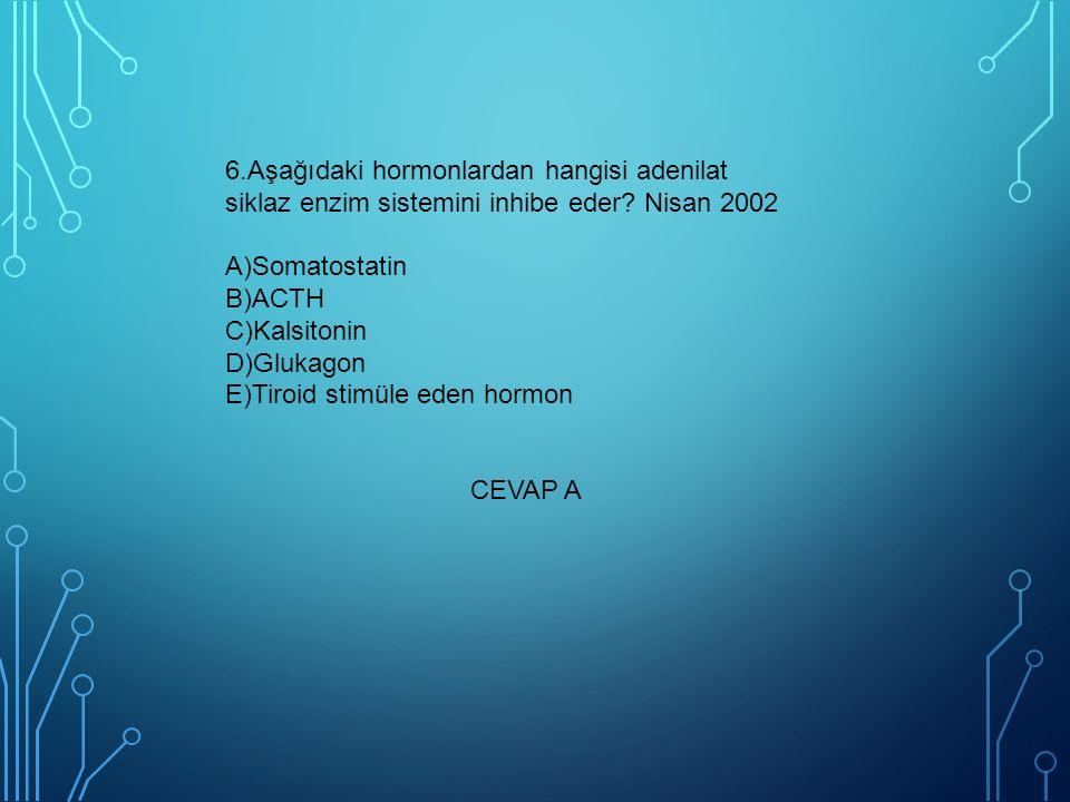 6.Aşağıdaki hormonlardan hangisi adenilat siklaz enzim sistemini inhibe eder? Nisan 2002 A)Somatostatin B)ACTH C)Kalsitonin D)Glukagon E)Tiroid stimül