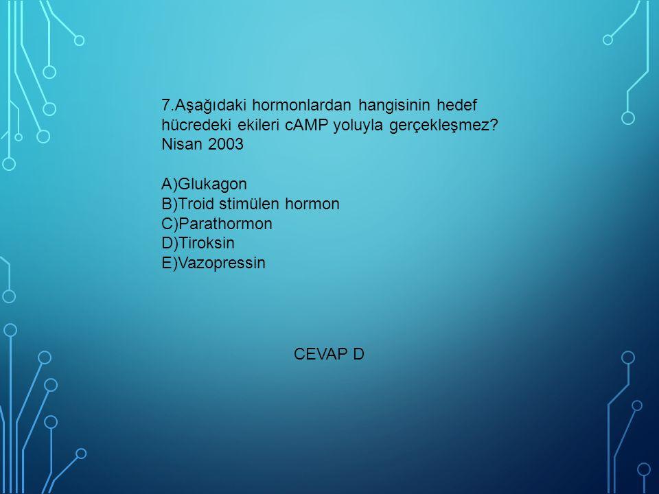 7.Aşağıdaki hormonlardan hangisinin hedef hücredeki ekileri cAMP yoluyla gerçekleşmez? Nisan 2003 A)Glukagon B)Troid stimülen hormon C)Parathormon D)T