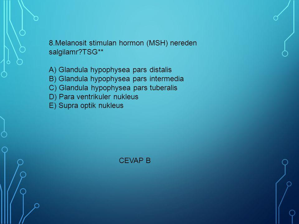 8.Melanosit stimulan hormon (MSH) nereden salgilamr?TSG** A) Glandula hypophysea pars distalis B) Glandula hypophysea pars intermedia C) Glandula hypo