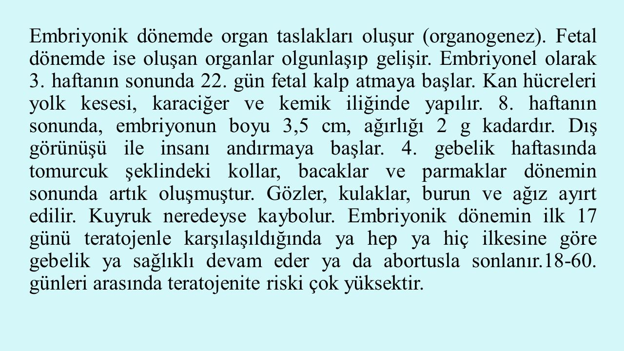 Embriyonik dönemde organ taslakları oluşur (organogenez). Fetal dönemde ise oluşan organlar olgunlaşıp gelişir. Embriyonel olarak 3. haftanın sonunda