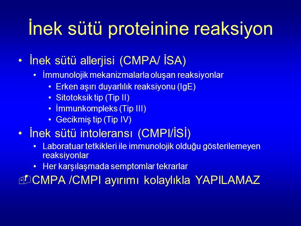 İnek sütü proteinine reaksiyon İnek sütü allerjisi (CMPA/ İSA) İmmunolojik mekanizmalarla oluşan reaksiyonlar Erken aşırı duyarlılık reaksiyonu (IgE) Sitotoksik tip (Tip II) İmmunkompleks (Tip III) Gecikmiş tip (Tip IV) İnek sütü intoleransı (CMPI/İSİ) Laboratuar tetkikleri ile immunolojik olduğu gösterilemeyen reaksiyonlar Her karşılaşmada semptomlar tekrarlar  CMPA /CMPI ayırımı kolaylıkla YAPILAMAZ