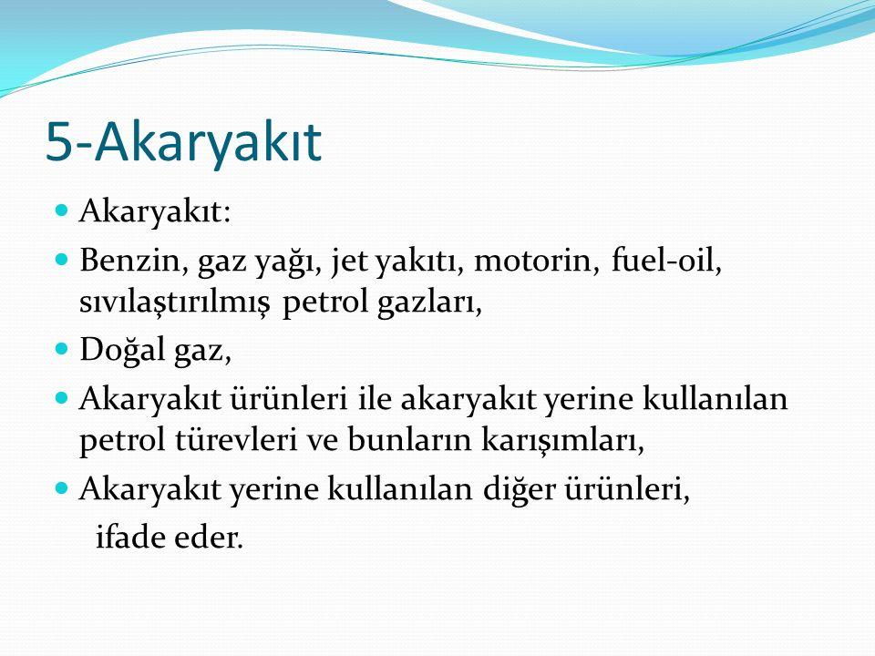5-Akaryakıt Akaryakıt: Benzin, gaz yağı, jet yakıtı, motorin, fuel-oil, sıvılaştırılmış petrol gazları, Doğal gaz, Akaryakıt ürünleri ile akaryakıt yerine kullanılan petrol türevleri ve bunların karışımları, Akaryakıt yerine kullanılan diğer ürünleri, ifade eder.