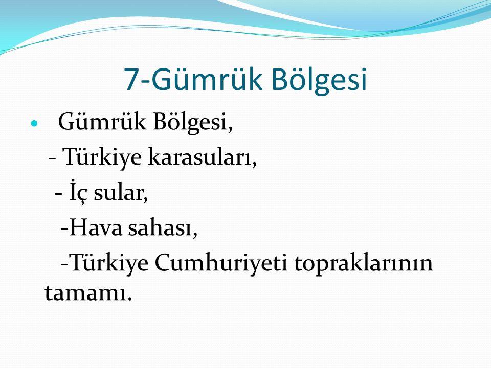 7-Gümrük Bölgesi Gümrük Bölgesi, - Türkiye karasuları, - İç sular, -Hava sahası, -Türkiye Cumhuriyeti topraklarının tamamı.