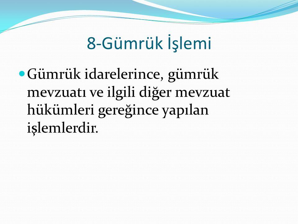 8-Gümrük İşlemi Gümrük idarelerince, gümrük mevzuatı ve ilgili diğer mevzuat hükümleri gereğince yapılan işlemlerdir.