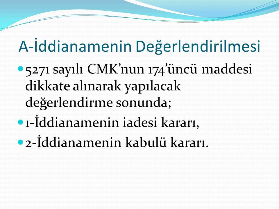 A-İddianamenin Değerlendirilmesi 5271 sayılı CMK'nun 174'üncü maddesi dikkate alınarak yapılacak değerlendirme sonunda; 1-İddianamenin iadesi kararı, 2-İddianamenin kabulü kararı.