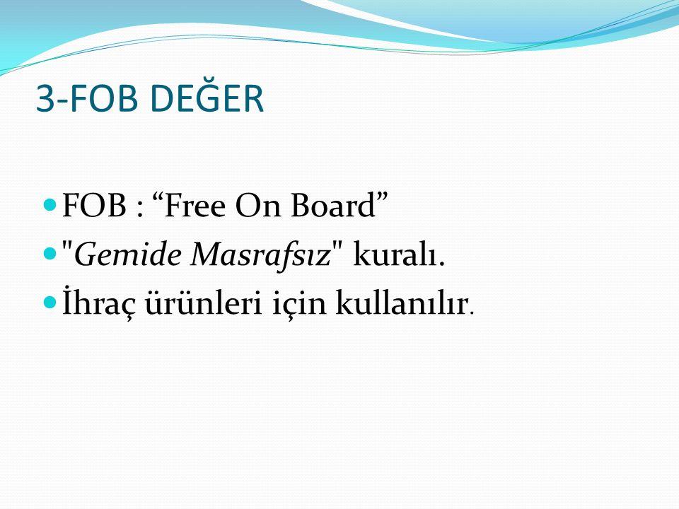 3-FOB DEĞER FOB : Free On Board Gemide Masrafsız kuralı. İhraç ürünleri için kullanılır.