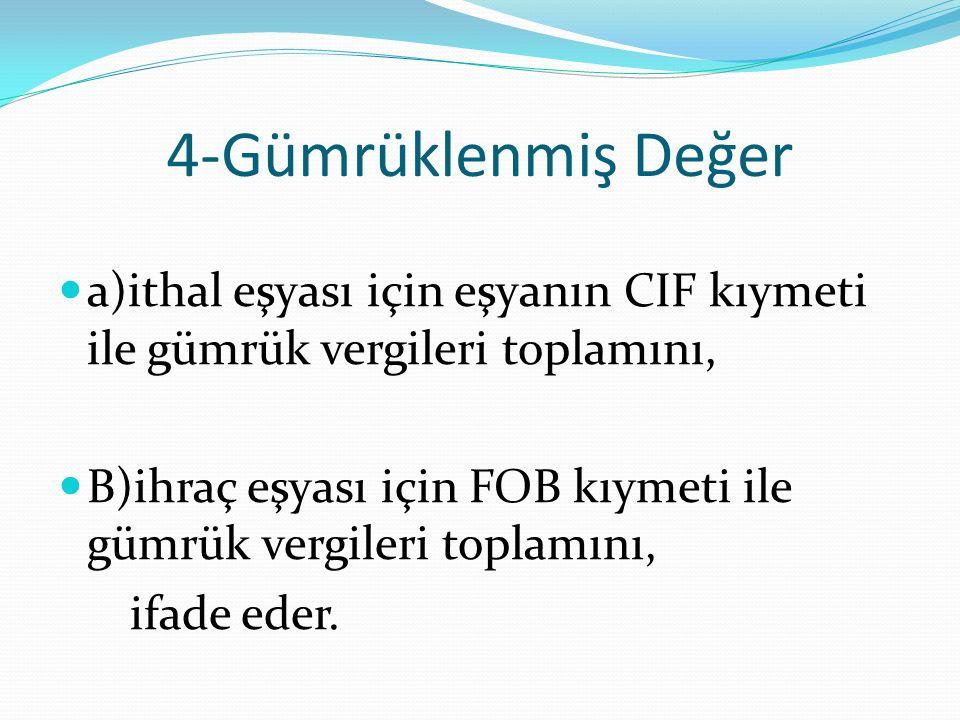 4-Gümrüklenmiş Değer a)ithal eşyası için eşyanın CIF kıymeti ile gümrük vergileri toplamını, B)ihraç eşyası için FOB kıymeti ile gümrük vergileri toplamını, ifade eder.