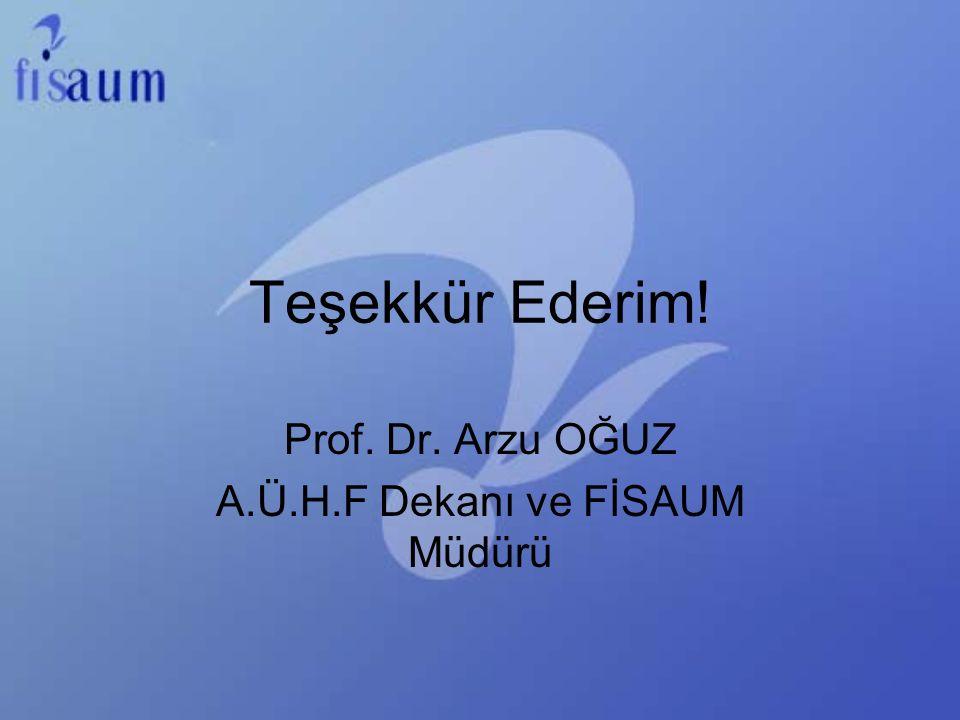 Teşekkür Ederim! Prof. Dr. Arzu OĞUZ A.Ü.H.F Dekanı ve FİSAUM Müdürü