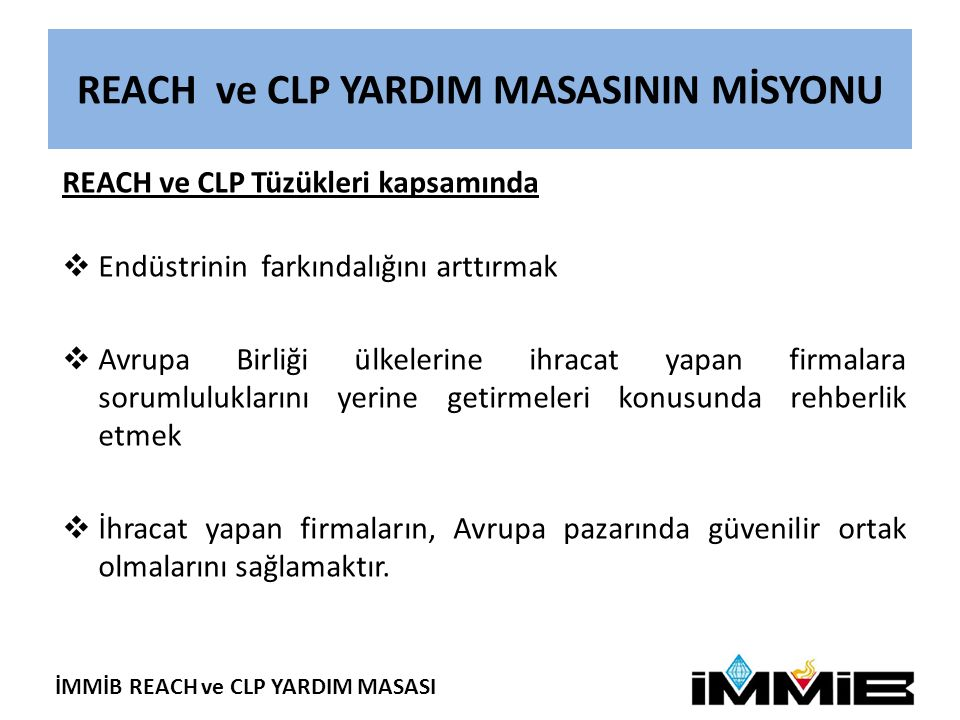 İMMİB REACH ve CLP YARDIM MASASI REACH ve CLP YARDIM MASASININ MİSYONU REACH ve CLP Tüzükleri kapsamında  Endüstrinin farkındalığını arttırmak  Avru