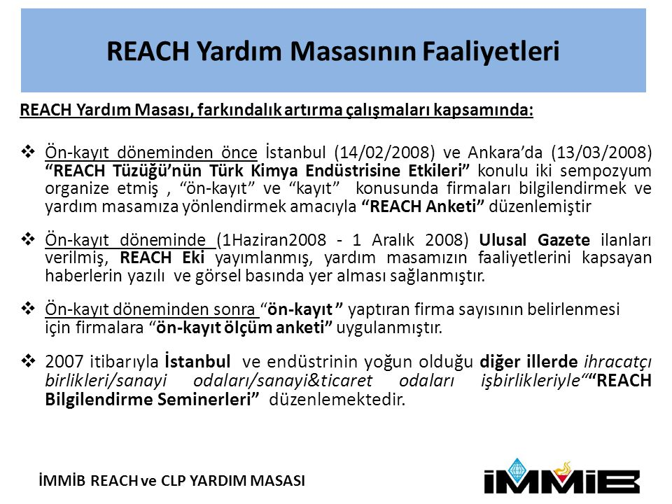 İMMİB REACH ve CLP YARDIM MASASI REACH Yardım Masasının Faaliyetleri YılREACH Semineri SayısıKatılımcı Sayısı 20076 350 2008863639 200940 827 2010511217 201136 559 2012 6 58 TOPLAM2256.650 REACH Bilgilendirme Seminerleri Yardım Masamız REACH kapsamında 2013 Kayıtları , Tedarik Zincirinde Bilgi İletimi , İzin ve Kısıtlama uygulamalarını konu alan Bilgilendirme Seminerleri'ni, düzenli olarak her ay İstanbul'da (DTK) ve- taleplere bağlı olarak- diğer illerde vermeye devam edecek.