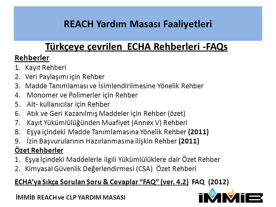 İMMİB REACH ve CLP YARDIM MASASI REACH Yardım Masası Faaliyetleri Türkçeye çevrilen ECHA Rehberleri -FAQs Rehberler 1.Kayıt Rehberi 2.Veri Paylaşımı için Rehber 3.Madde Tanımlaması ve İsimlendirilmesine Yönelik Rehber 4.