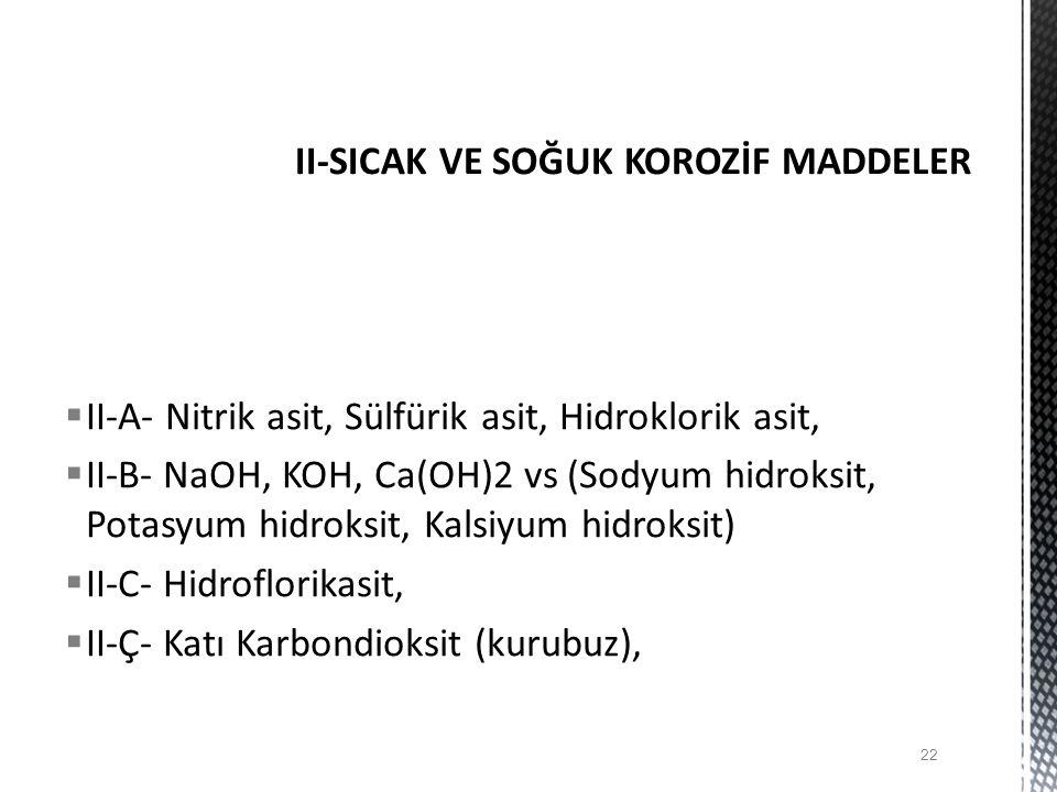  II-A- Nitrik asit, Sülfürik asit, Hidroklorik asit,  II-B- NaOH, KOH, Ca(OH)2 vs (Sodyum hidroksit, Potasyum hidroksit, Kalsiyum hidroksit)  II-C- Hidroflorikasit,  II-Ç- Katı Karbondioksit (kurubuz), 22