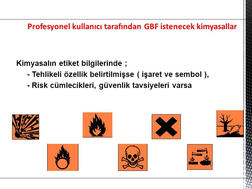 Profesyonel kullanıcı tarafından GBF istenecek kimyasallar Kimyasalın etiket bilgilerinde ; - Tehlikeli özellik belirtilmişse ( işaret ve sembol ), - Risk cümlecikleri, güvenlik tavsiyeleri varsa