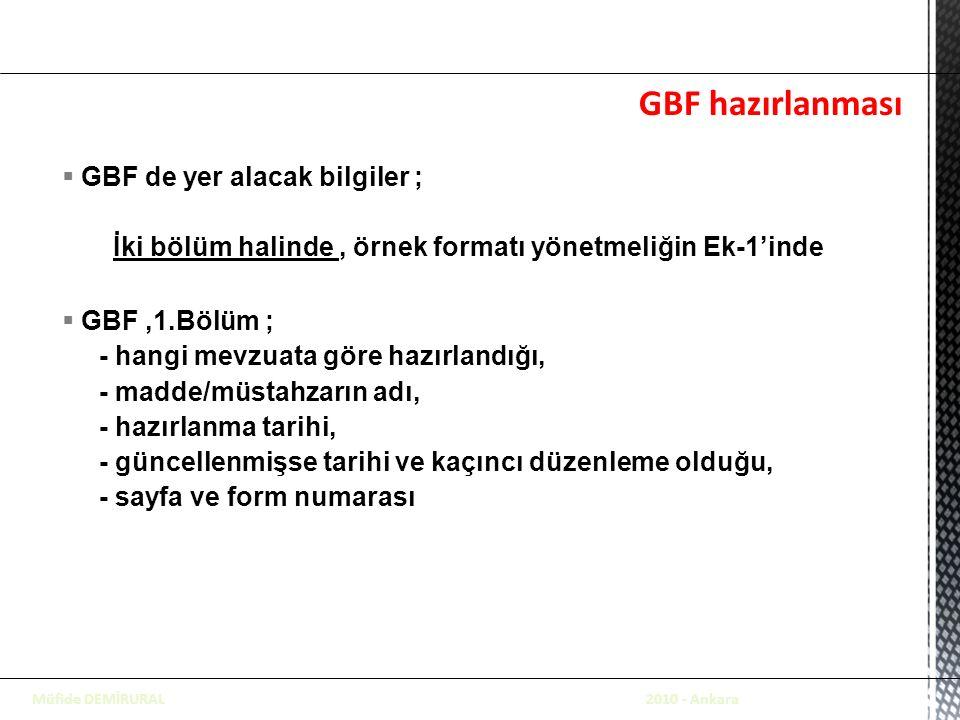 GBF hazırlanması  GBF de yer alacak bilgiler ; İki bölüm halinde, örnek formatı yönetmeliğin Ek-1'inde  GBF,1.Bölüm ; - hangi mevzuata göre hazırlandığı, - madde/müstahzarın adı, - hazırlanma tarihi, - güncellenmişse tarihi ve kaçıncı düzenleme olduğu, - sayfa ve form numarası Müfide DEMİRURAL 2010 - Ankara