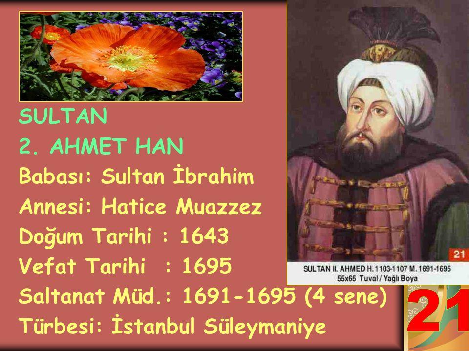 SULTAN 2. SÜLEYMAN HAN Babası: Sultan İbrahim Annesi: Sâliha Dilâşub Sultan Doğum Tarihi : 1642 Vefat Tarihi : 1691 Saltanat Müd.: 1687-1691 (4 sene)