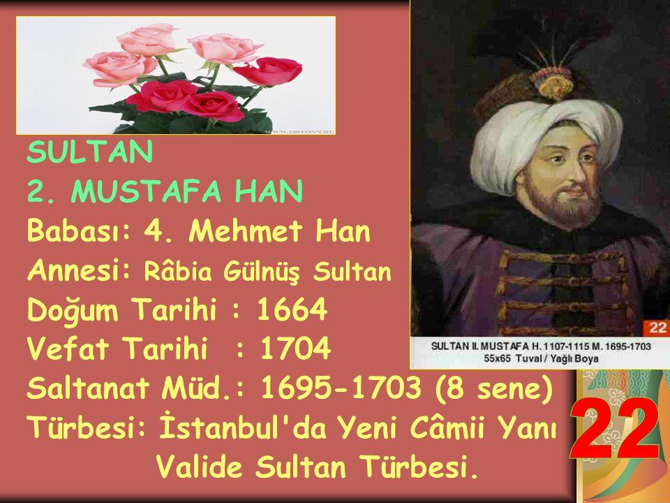 SULTAN 2. AHMET HAN Babası: Sultan İbrahim Annesi: Hatice Muazzez Doğum Tarihi : 1643 Vefat Tarihi : 1695 Saltanat Müd.: 1691-1695 (4 sene) Türbesi: İ