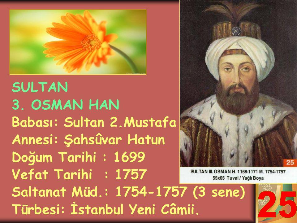 SULTAN 1. MAHMUT HAN Babası: Sultan 2.Mustafa Annesi: Saliha Hatun Doğum Tarihi : 1696 Vefat Tarihi : 1754 Saltanat Müd.: 1730-1754 (24 sene) Türbesi: