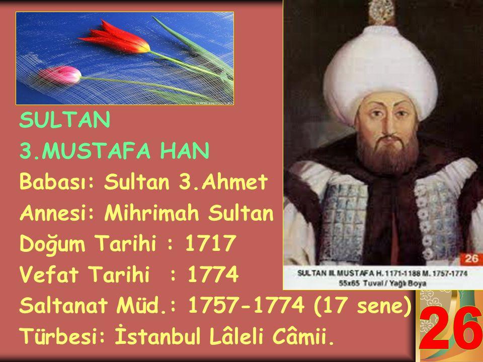 SULTAN 3. OSMAN HAN Babası: Sultan 2.Mustafa Annesi: Şahsûvar Hatun Doğum Tarihi : 1699 Vefat Tarihi : 1757 Saltanat Müd.: 1754-1757 (3 sene) Türbesi: