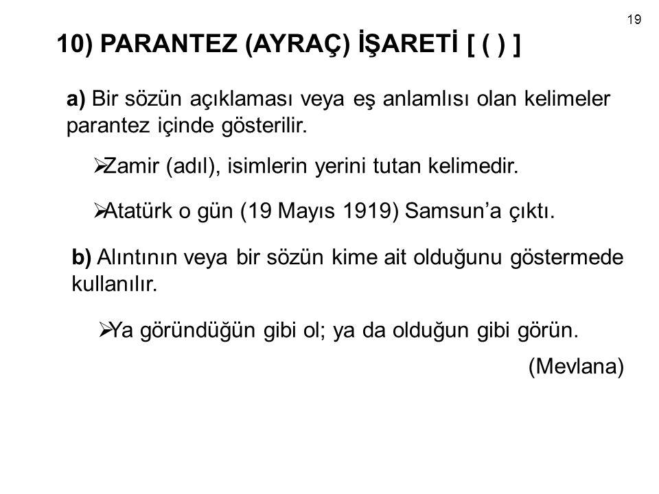 10) PARANTEZ (AYRAÇ) İŞARETİ [ ( ) ] a) Bir sözün açıklaması veya eş anlamlısı olan kelimeler parantez içinde gösterilir.  Zamir (adıl), isimlerin ye